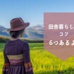 【Iターン】都会から移住!田舎暮らしをするときに最初に気をつける6つのこと