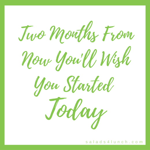 Two months from now you'll wish you started today