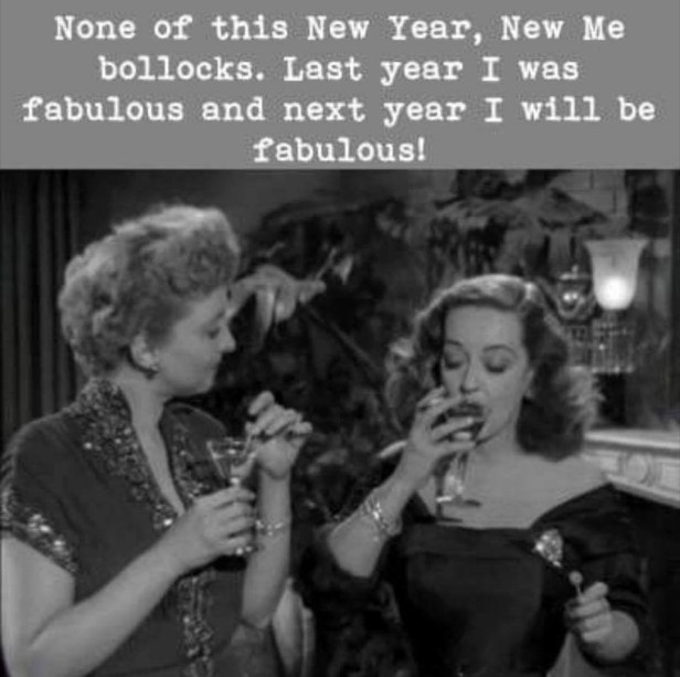 None of this New Year, New Me bollocks. Last year I was fabulous and next year I will be fabulous!