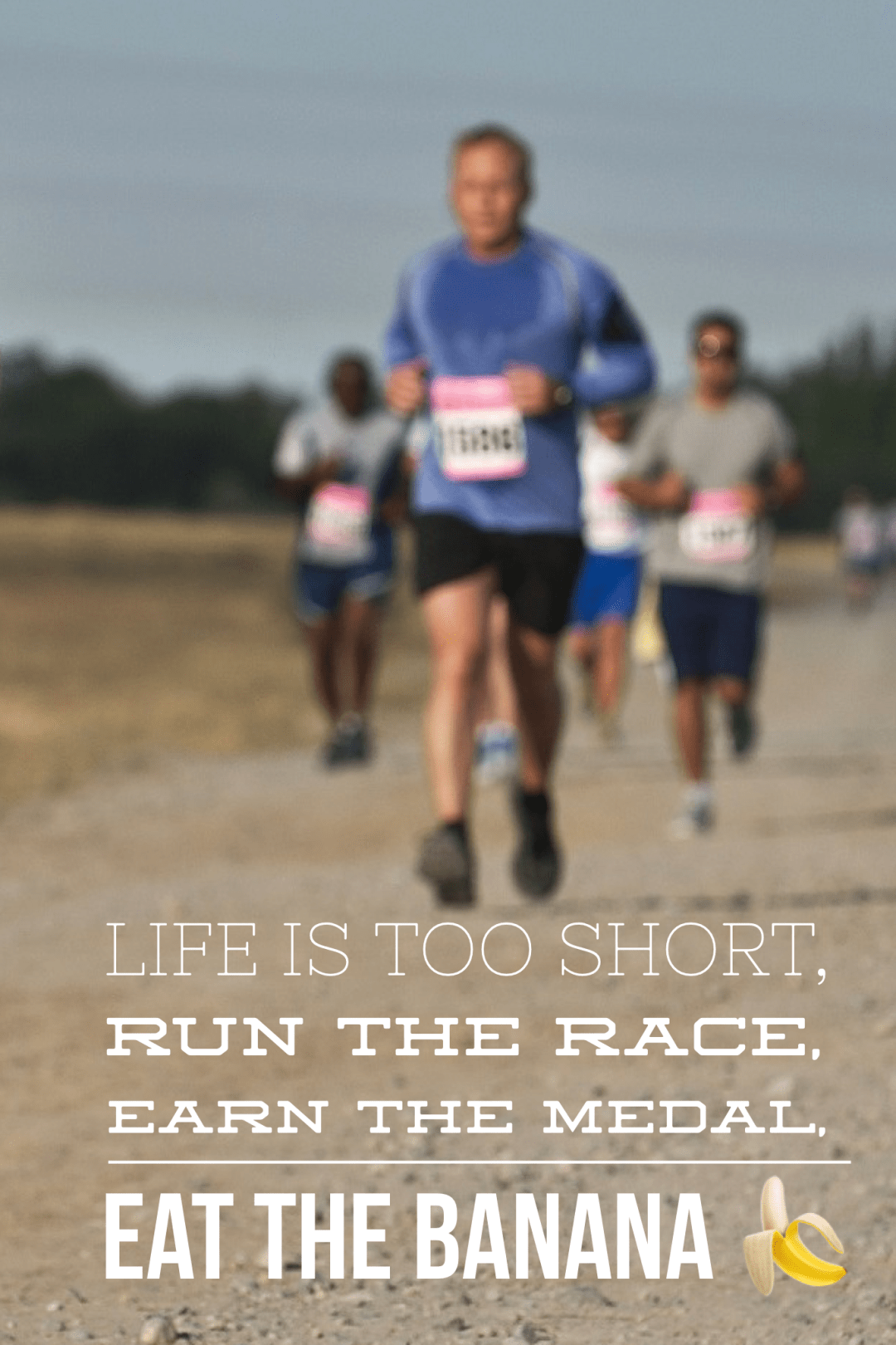 Life is too short,run the race, earn the medal eat the banana!