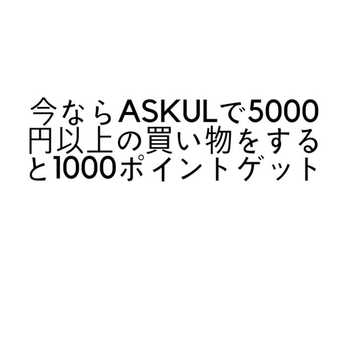 今ならASKULで5000円以上の買い物をすると1000ポイントゲット (1)
