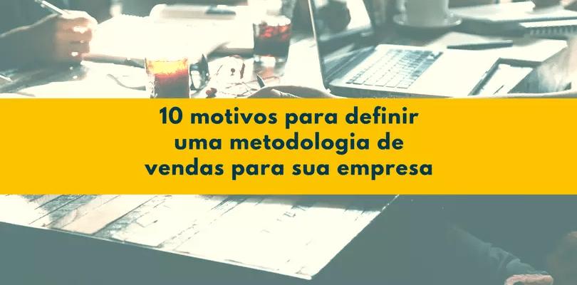 10 motivos para definir uma metodologia de vendas para sua empresa