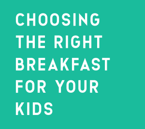 CHOOSING THE RIGHT BREAKFAST FOR YOUR KIDS