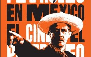 EL CINE Y EL PETRÓLEO EN MÉXICO, A 80 AÑOS…