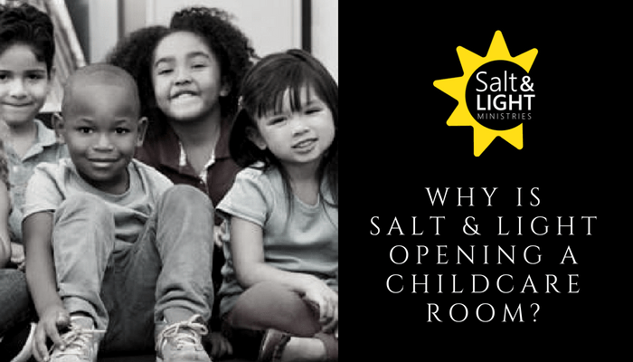 WHY IS SALT & LIGHT OPENING A CHILDCARE ROOM?