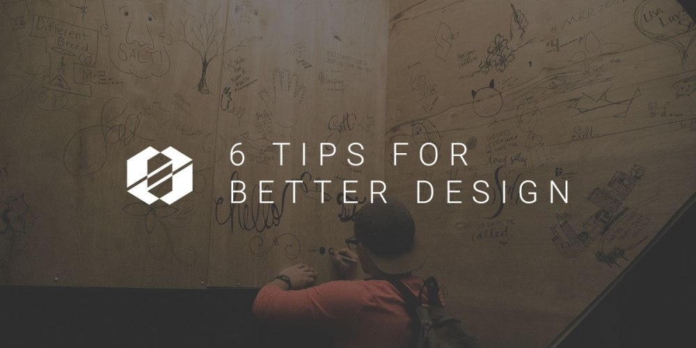 Better Design - 6 Tips to Implement Today