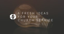 6 Fresh Ideas for Your Church Service