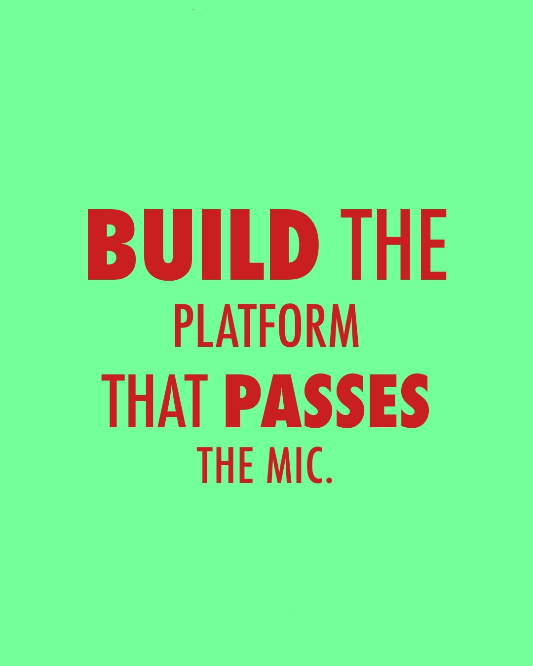 Build the Platform that Passes the Mic.