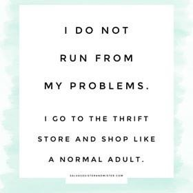 don't run from my problems - run to thrift store thrift meme salvagesisterandmister.com