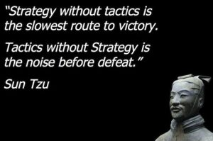 strategy without tactics is the slowest route to victory. Tactics without strategy is the noise before defeat - Sun Tzu