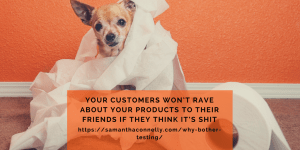 Your customers won't rave about your products to their friends if they think it's shit