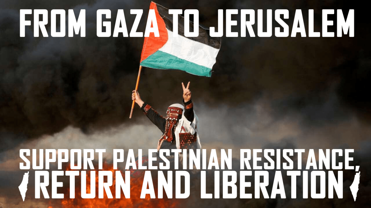 From Gaza to Jerusalem: Confront massacres and ethnic cleansing, support Palestinian resistance!