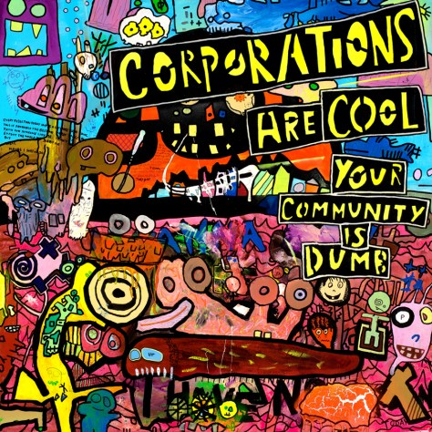 """Corporations are Cool; Your Community is Dumb."" 4/22/14. Acrylic and spray paints, ink, and modeling paste. 36x36""."