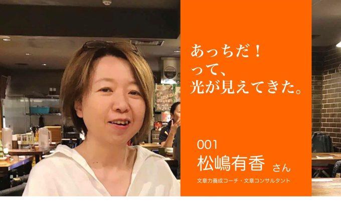 001 松嶋有香さん 文章力養成コーチ・文章コンサルタント あっちだ!って、光が見えてきた。