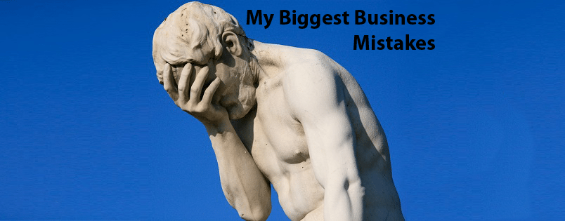 5 Biggest Business Mistakes I Have Made