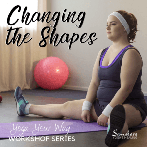 Yoga Your Way Workshop Series Changing the Shapes