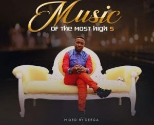 Ceega – Music Of The Most High Vol V Mix