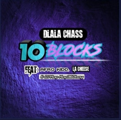 Dlala Chass – 10 Blocks Ft. Afro Kidd, LA Cheese & DJ Kop Kop360boy