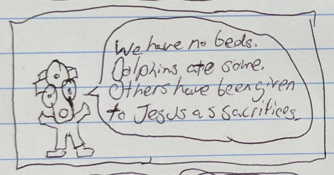 Dr. MedicalTheology: We have no beds.  Dolphins ate some.  Others have been given to Jesus as sacrifices.
