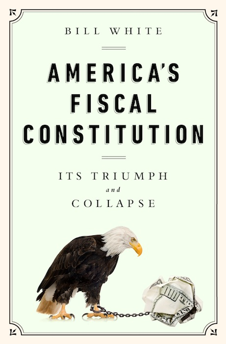 """""""America's Fiscal Constitution: Its Triumph and Collapse,"""" by Bill White. Publisher: PublicAffairs (April 1, 2014)."""