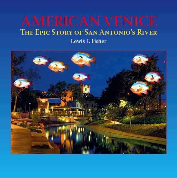 """American Venice: The Epic Story of San Antonio's River"" by Lewis F. Fisher. Publisher: Maverick Books/Trinity University Press, Jan. 2014."