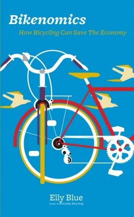 """""""Bikenomics: How Bicycling Can Save The Economy,"""" by Elly Blue. Publisher: Microcosm Publishing (2013)"""