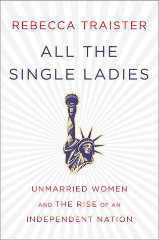 Book cover of All the Single Ladies: Unmarried Women and the Rise of an Independent Nation by Rebecca Traister.