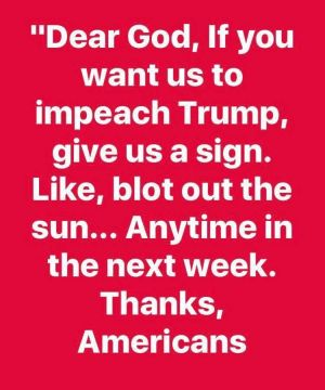 Text:: Dear God, If you want us to impeach Trump, give us a sign. Like, blot out the sun... Anytime in the next week. Thanks, Americans
