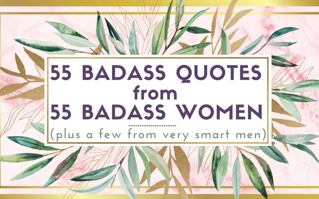 55 Badass Quotes from 55 Badass Women (plus a few from very smart men)