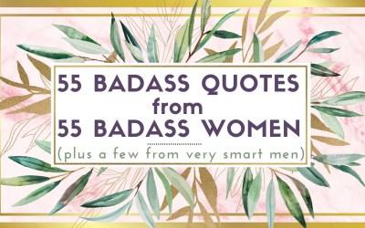 55 Badass Quotes from 55 Badass Women (plus a few from very smart men)