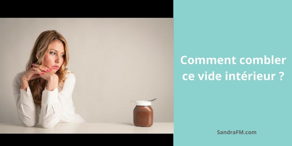 Comment combler ce vide interieur, Je ressens, emotions, combler, besoin, developpement personnel, psychologie positive, sandra fm, sepanouir, bonheur, heureux, donner du sens e ma vie, coaching