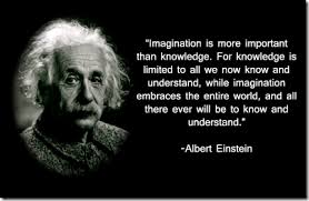"""Imagination is more important than knowledge. For knowledge is limited to all we now know and understand, while imagination embraces the entire world, and all there ever will be to know and understand."" - Albert Einstein"