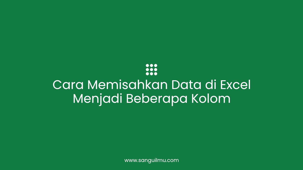 Cara Memisahkan Data di Excel Menjadi Beberapa Kolom |