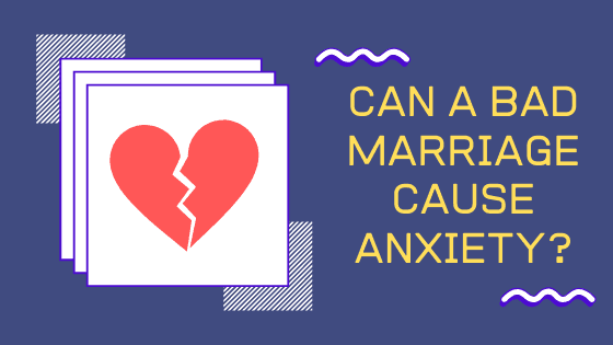 Can a bad marriage cause anxiety