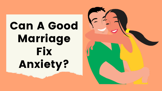 Can a good marriage fix anxiety and give you a happy life?