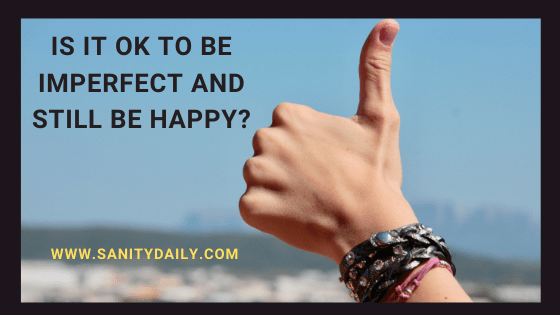 Is It Ok To Be Imperfect and Still Be Happy?