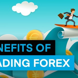 7 Benefits of Trading Forex