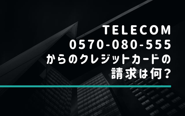 TELECOM(0570-080-55×)からのクレジットカードの請求は何?
