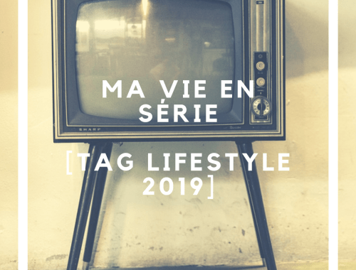 Ma vie en série [ Tag Lifestyle 2019 ]