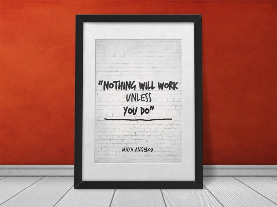 Nothing will work unless you do - Maya Angelou