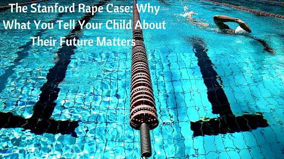 The Stanford Rape Case: Why What You Tell Your Child About Their Future Matters