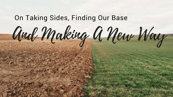 On Taking Sides, Finding Our Base, And Making a New Way