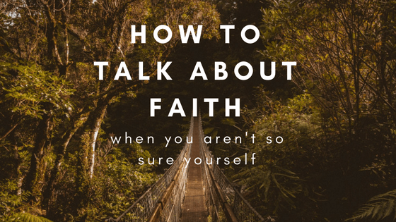 How To Talk About Faith When You Aren't So Sure Yourself