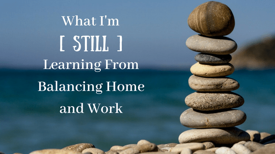 What I'm [Still] Learning From Balancing Home and Work