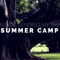 Why I'm Not Sending My Child To Summer Camp