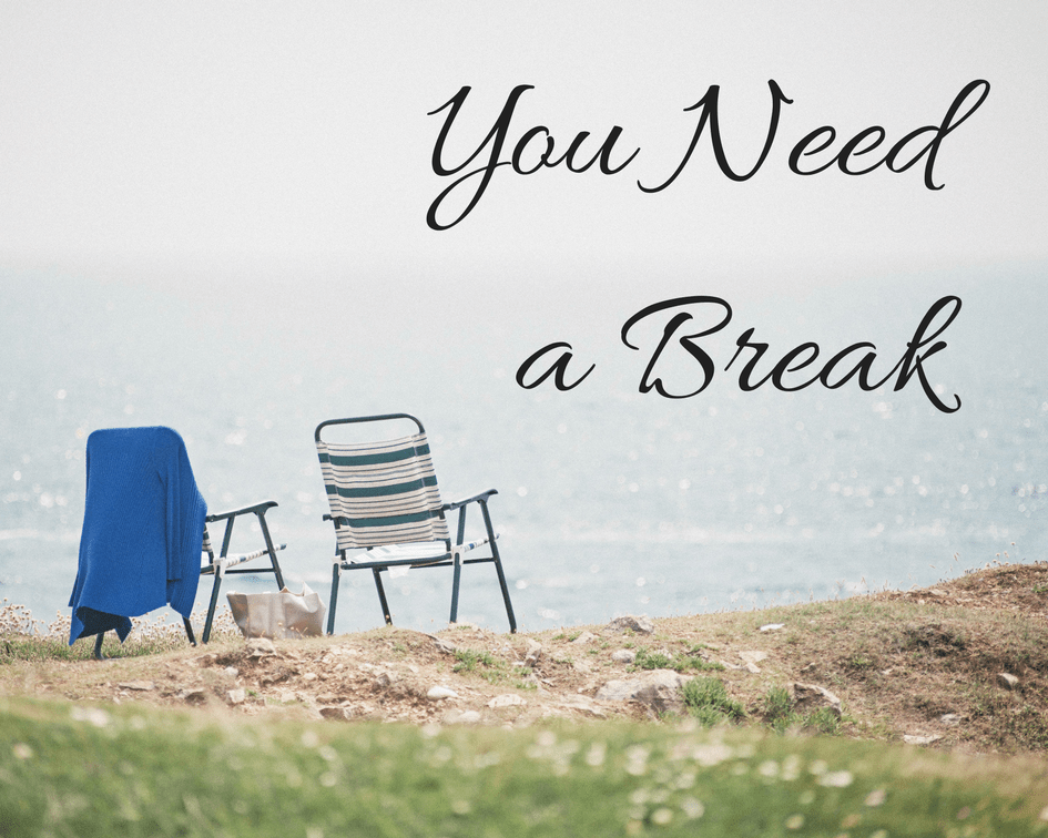 You Need A Break.