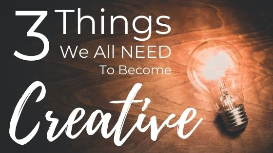 The 3 Things We All NEED To Become Creative