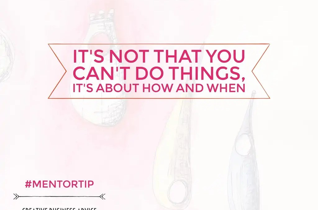 Its Not That You Can't Do Things, Its About How And When