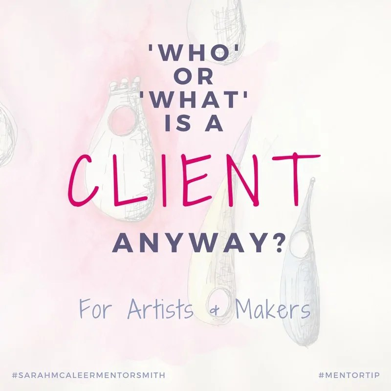 Who or What Is A 'Client' Anyway For Artists & Makers | Sarah McAleer Mentorsmith