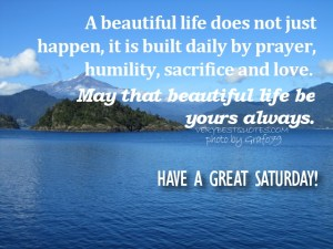 Saturday-Morning-Quotes-A-beautiful-life-does-not-just-happen-it-is-built-daily-by-prayer-humility-sacrifice-and-love.-May-that-beautiful-life-be-yours-always.